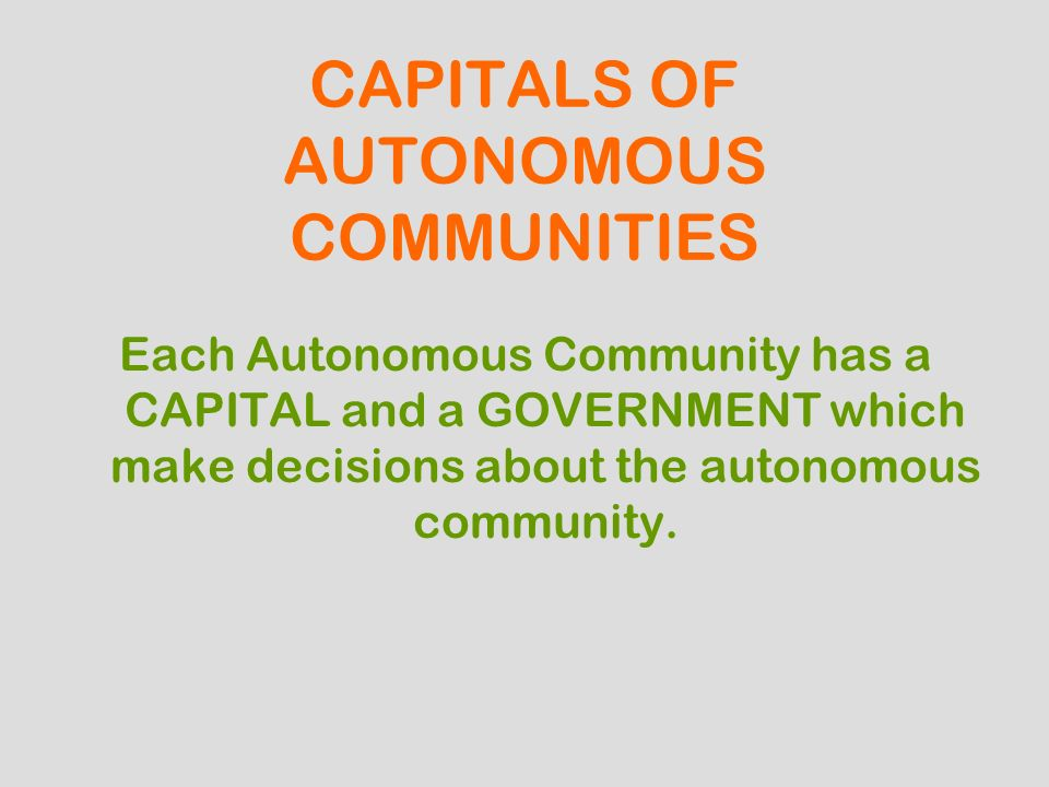 CAPITALS OF AUTONOMOUS COMMUNITIES Each Autonomous Community has a CAPITAL and a GOVERNMENT which make decisions about the autonomous community.