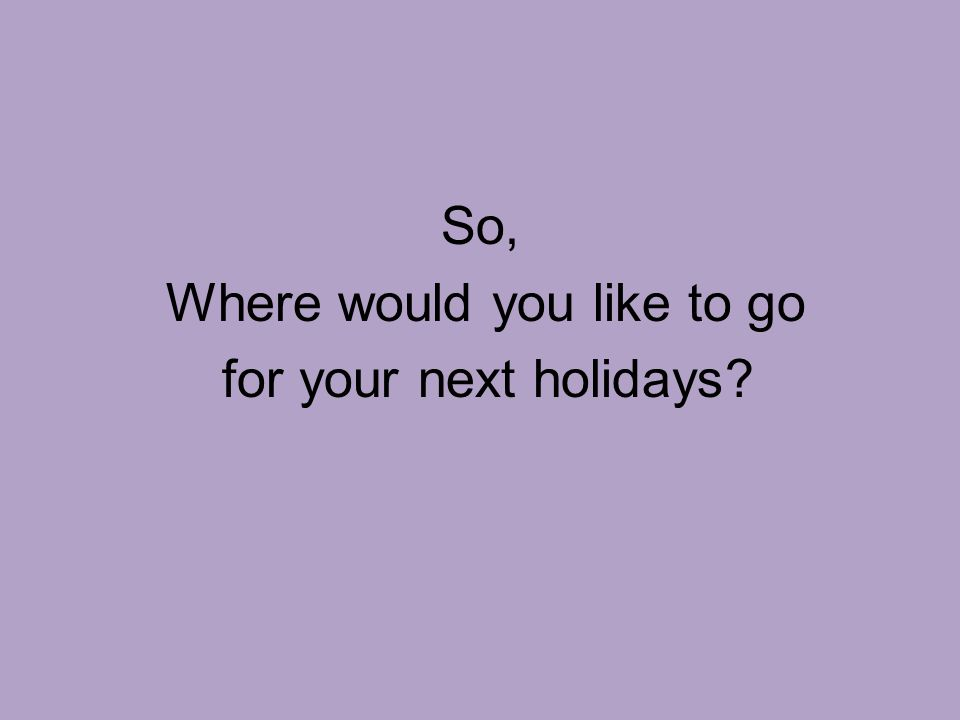 So, Where would you like to go for your next holidays