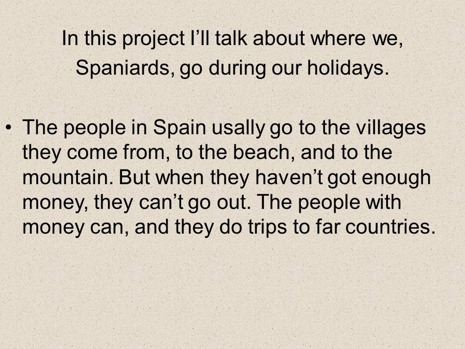 In this project Ill talk about where we, Spaniards, go during our holidays.