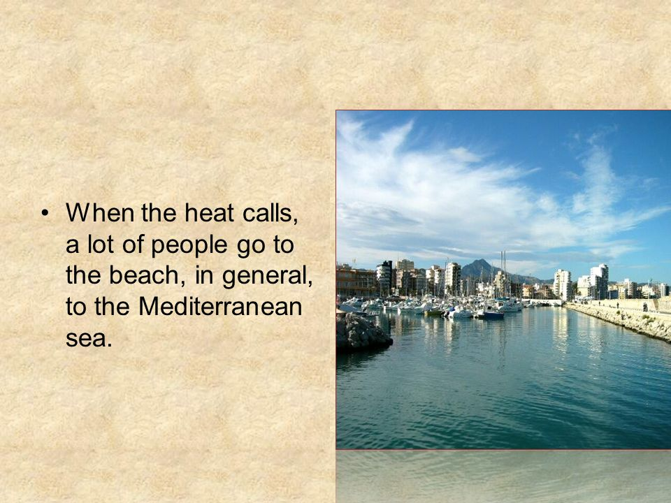 When the heat calls, a lot of people go to the beach, in general, to the Mediterranean sea.