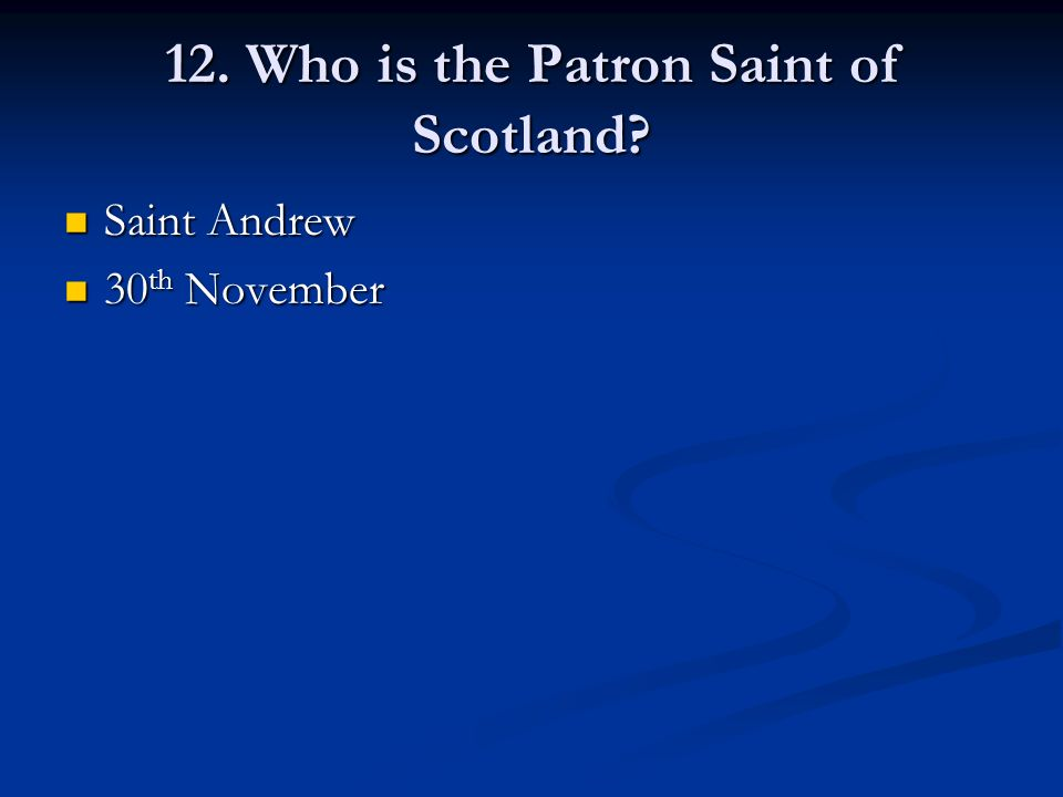 12. Who is the Patron Saint of Scotland Saint Andrew Saint Andrew 30 th November 30 th November