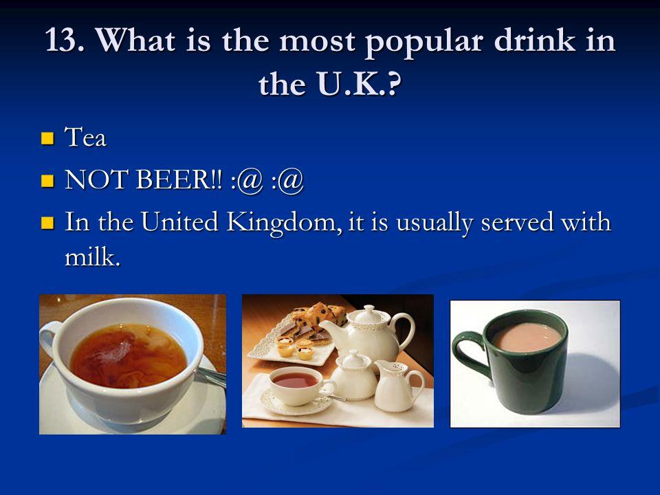 13. What is the most popular drink in the U.K.. Tea Tea NOT BEER!.
