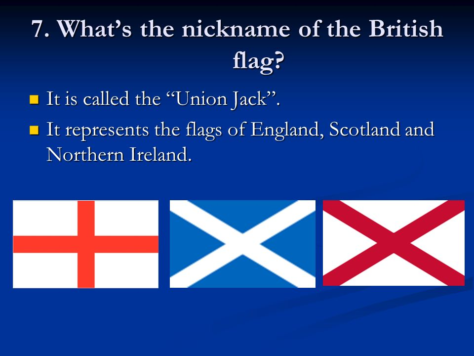 7. Whats the nickname of the British flag. It is called the Union Jack.