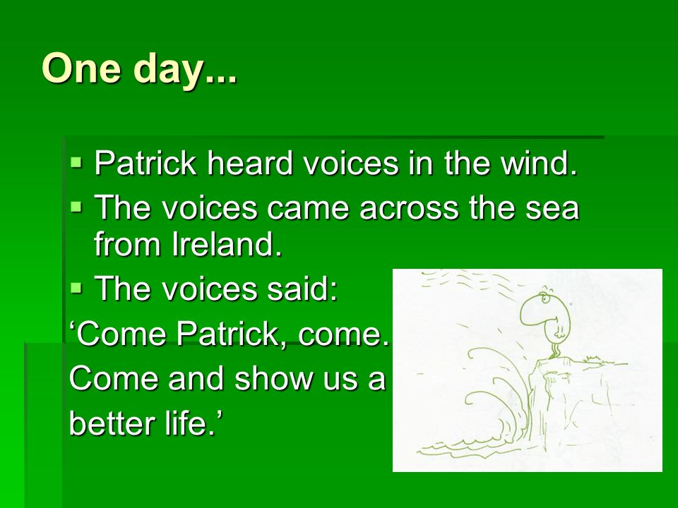 The voices asked Patrick to go back to Ireland Come back Patrick.