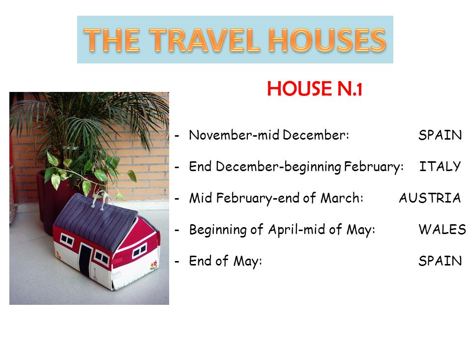 HOUSE N.1 -November-mid December: SPAIN -End December-beginning February: ITALY -Mid February-end of March: AUSTRIA -Beginning of April-mid of May: WALES -End of May: SPAIN