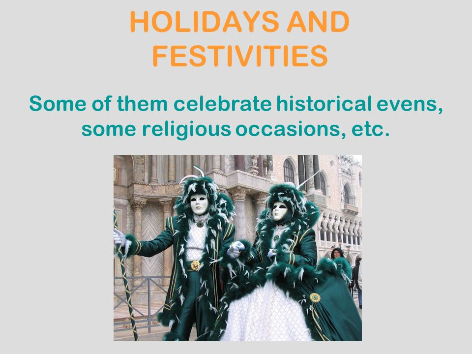 HOLIDAYS AND FESTIVITIES Some of them celebrate historical evens, some religious occasions, etc.