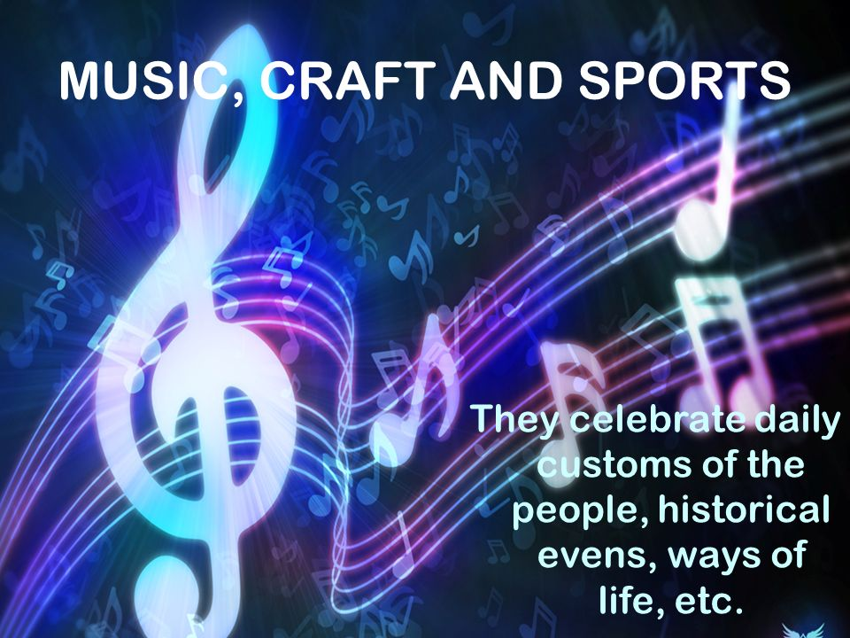 MUSIC, CRAFT AND SPORTS They celebrate daily customs of the people, historical evens, ways of life, etc.
