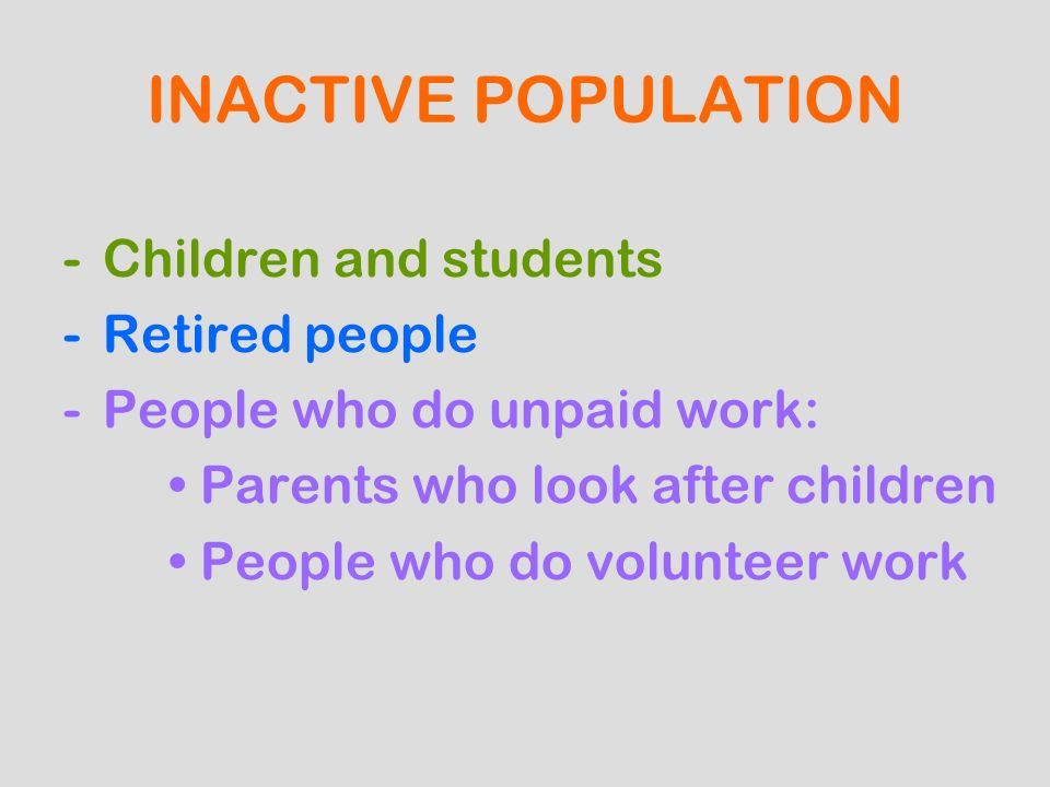 INACTIVE POPULATION -Children and students -Retired people -People who do unpaid work: Parents who look after children People who do volunteer work