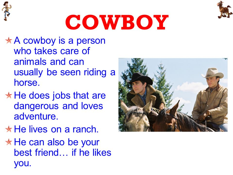 COWBOY A cowboy is a person who takes care of animals and can usually be seen riding a horse.