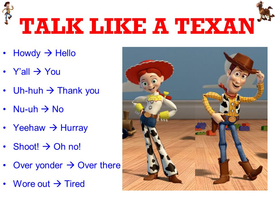TALK LIKE A TEXAN Howdy Hello Yall You Uh-huh Thank you Nu-uh No Yeehaw Hurray Shoot! Oh no! Over yonder Over there Wore out Tired