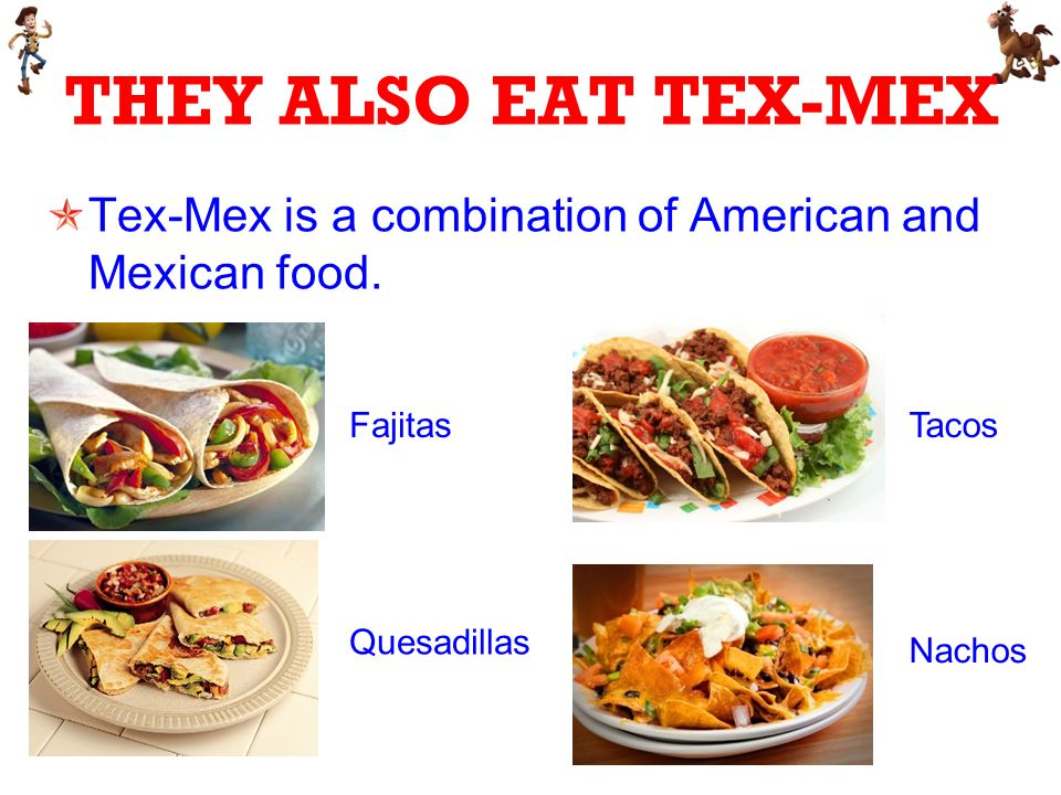 THEY ALSO EAT TEX-MEX Tex-Mex is a combination of American and Mexican food.