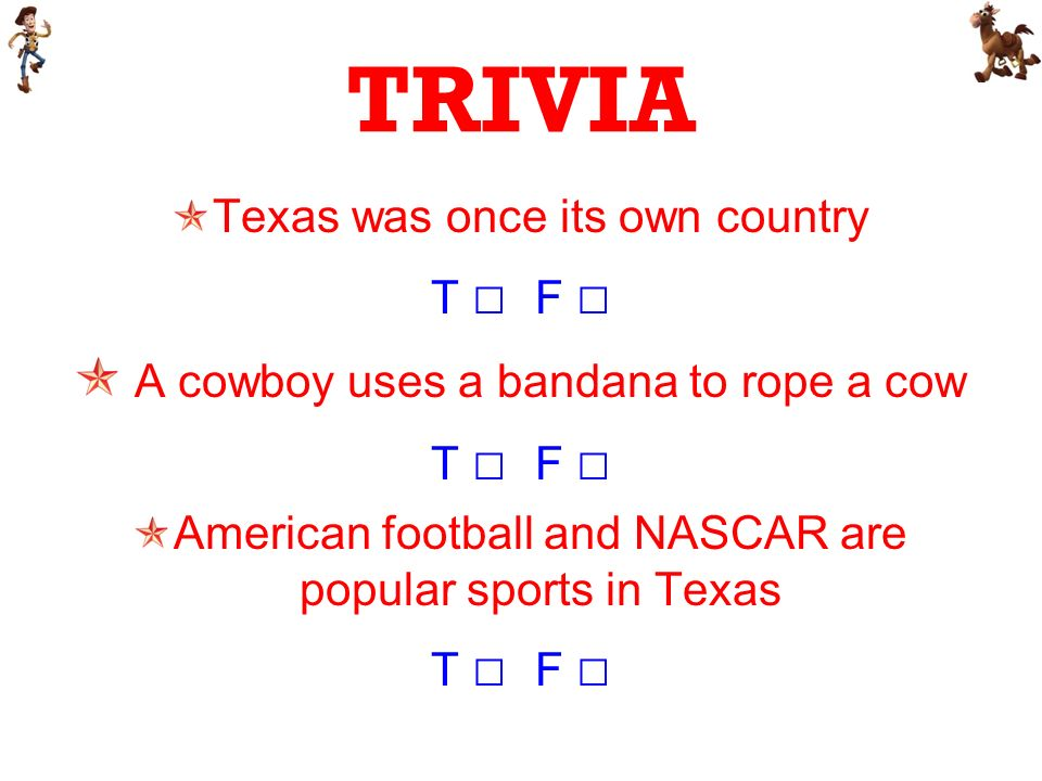 TRIVIA Texas was once its own country T F A cowboy uses a bandana to rope a cow T F American football and NASCAR are popular sports in Texas T F