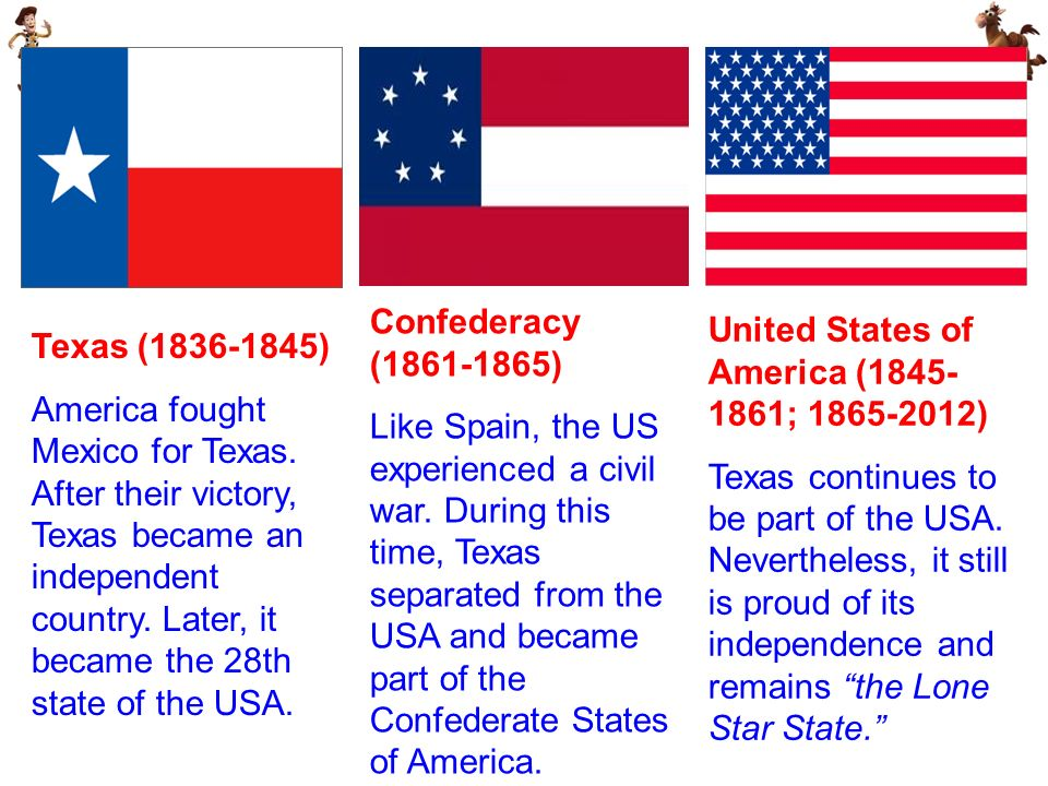 Texas (1836-1845) America fought Mexico for Texas. After their victory, Texas became an independent country. Later, it became the 28th state of the US