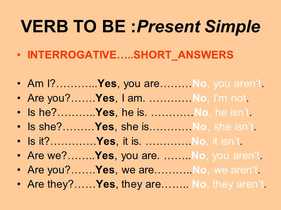 VERB TO BE :Present Simple AFFIRMATIVE I am = Im you are = youre he is = hes she is = shes it is = its we are = were you are = youre they are = theyre NEGATIVE I am not = Im not you are not = you arent he is not = he isnt she is not = she isnt it is not = it isnt we are not = we arent you are not = you arent they are not = they arent