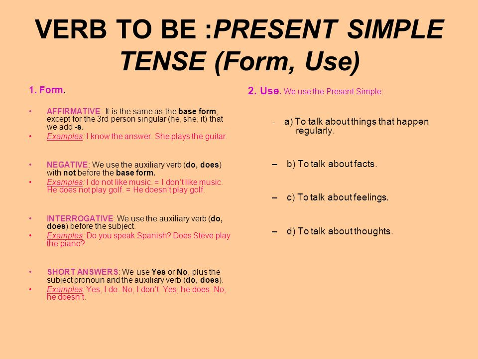 VERB TO BE :Present Simple Expressions : To be good at (darse bien) To be right (tener razón) To be wrong (estar equivocado To be hot (tener calor) To be cold (tener frío) To be early (llegar temprano) To be late (llegar tarde) To be hungry (tener hambre) To be thirsty (tener ) Expressions : To be afraid = To be scared (tener miedo) To be bored (aburrirse) To be careful (tener cuidado) To be in love with (estar enamorado de) To be in a hurry (tener prisa) To be engaged (estar comunicando [un teléfono]) To be lucky (tener suerte) To be born (nacer)