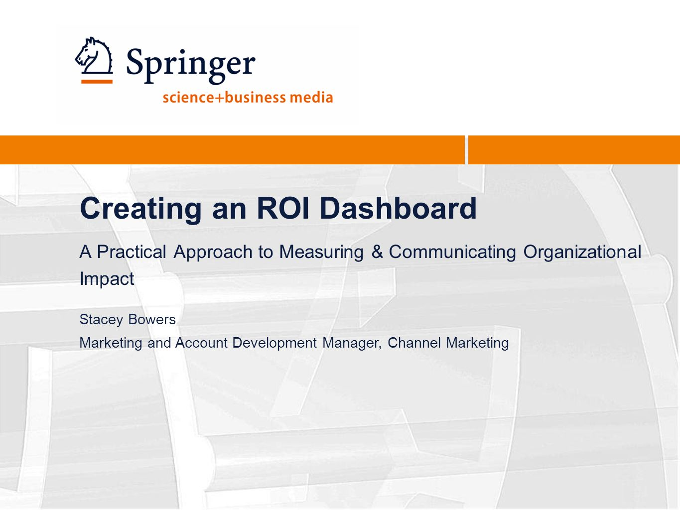 Creating an ROI Dashboard A Practical Approach to Measuring & Communicating Organizational Impact Stacey Bowers Marketing and Account Development Manager, Channel Marketing