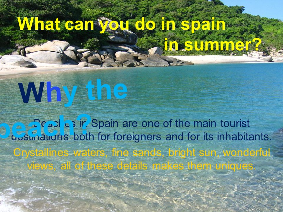 What can you do in spain in summer? Beaches in Spain are one of the main tourist destinations both for foreigners and for its inhabitants. Crystalline