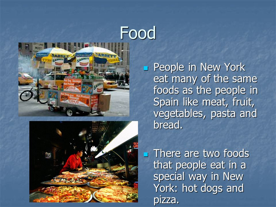 Food People in New York eat many of the same foods as the people in Spain like meat, fruit, vegetables, pasta and bread.