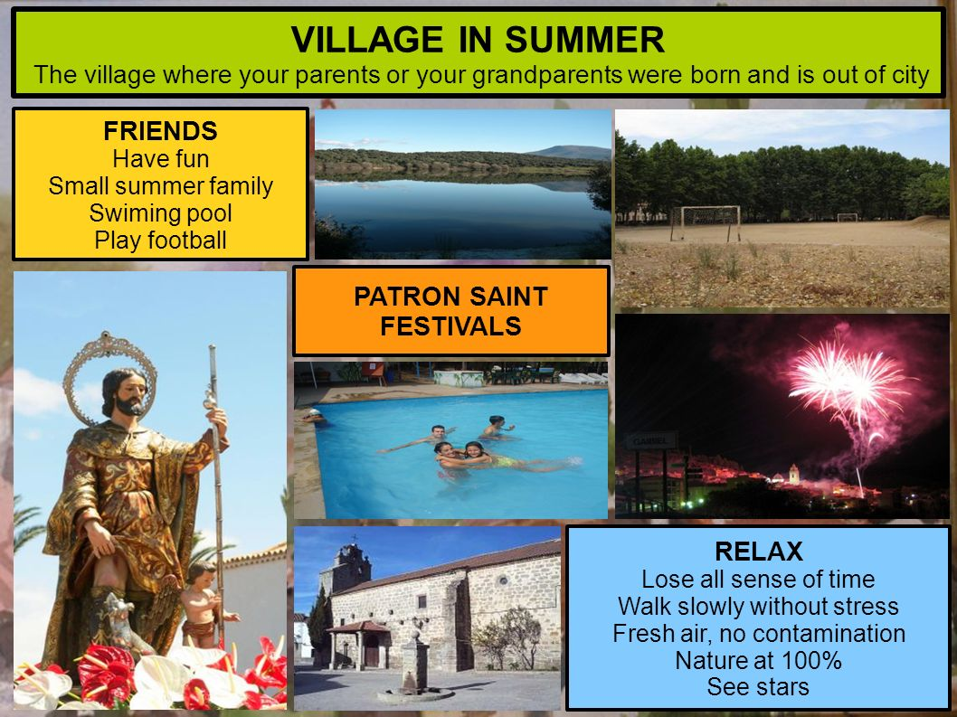 FRIENDS Have fun Small summer family Swiming pool Play football RELAX Lose all sense of time Walk slowly without stress Fresh air, no contamination Nature at 100% See stars PATRON SAINT FESTIVALS VILLAGE IN SUMMER The village where your parents or your grandparents were born and is out of city