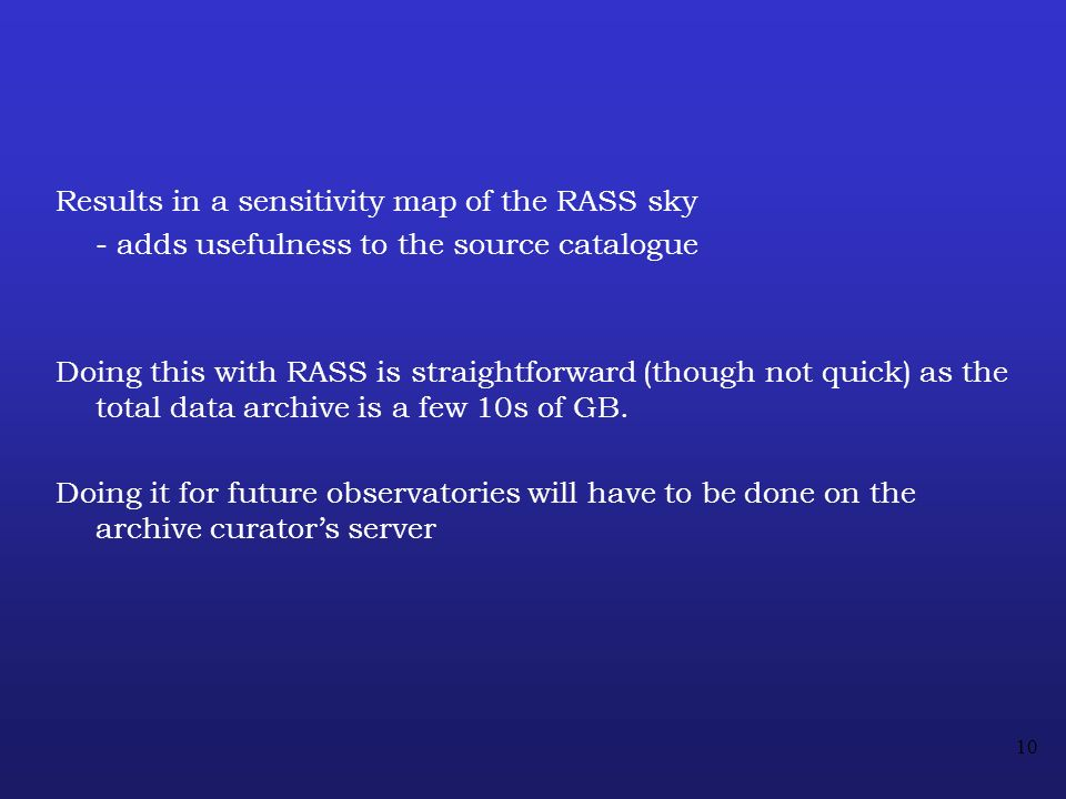 10 Results in a sensitivity map of the RASS sky - adds usefulness to the source catalogue Doing this with RASS is straightforward (though not quick) as the total data archive is a few 10s of GB.
