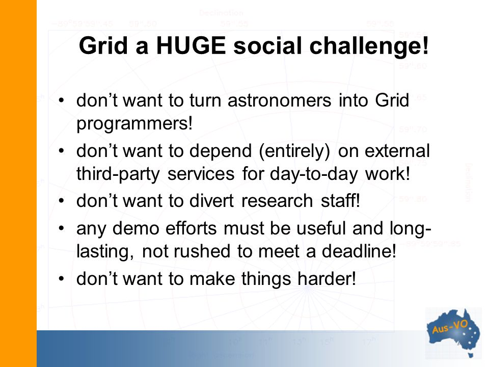 Grid a HUGE social challenge! dont want to turn astronomers into Grid programmers! dont want to depend (entirely) on external third-party services for