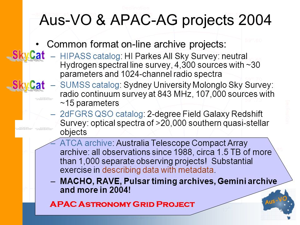 Aus-VO & APAC-AG projects 2004 Common format on-line archive projects: –HIPASS catalog: HI Parkes All Sky Survey: neutral Hydrogen spectral line survey, 4,300 sources with ~30 parameters and 1024-channel radio spectra –SUMSS catalog: Sydney University Molonglo Sky Survey: radio continuum survey at 843 MHz, 107,000 sources with ~15 parameters –2dFGRS QSO catalog: 2-degree Field Galaxy Redshift Survey: optical spectra of >20,000 southern quasi-stellar objects –ATCA archive: Australia Telescope Compact Array archive: all observations since 1988, circa 1.5 TB of more than 1,000 separate observing projects.