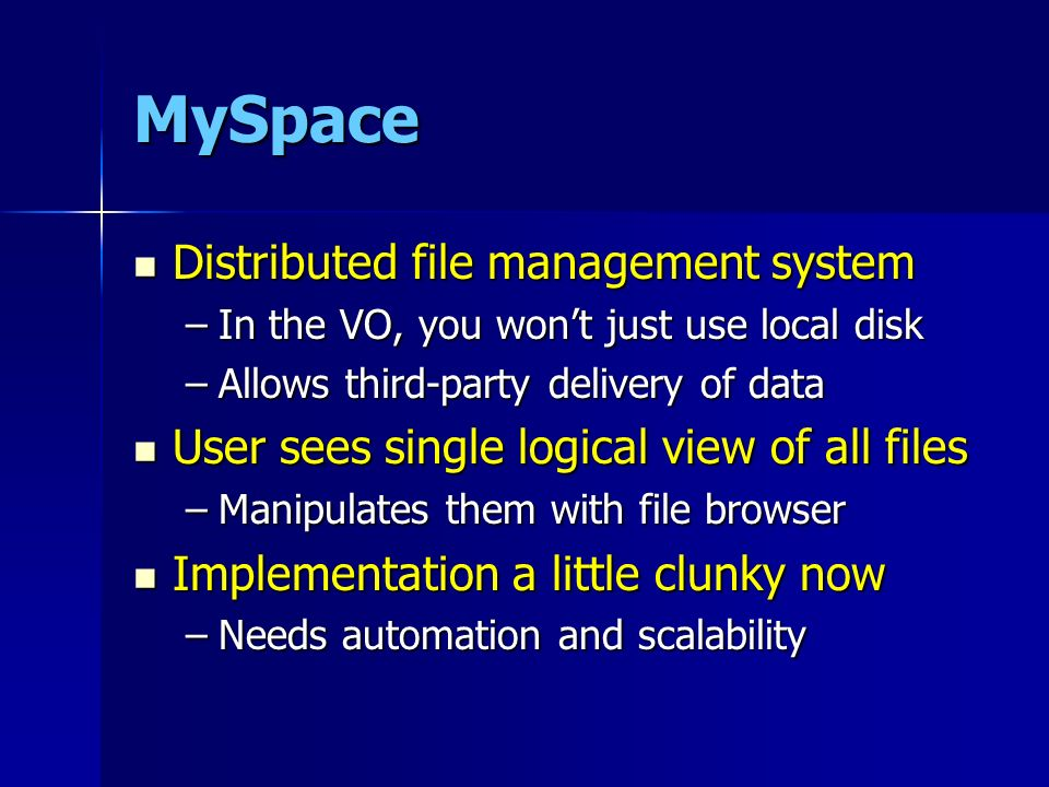 MySpace Distributed file management system Distributed file management system –In the VO, you wont just use local disk –Allows third-party delivery of