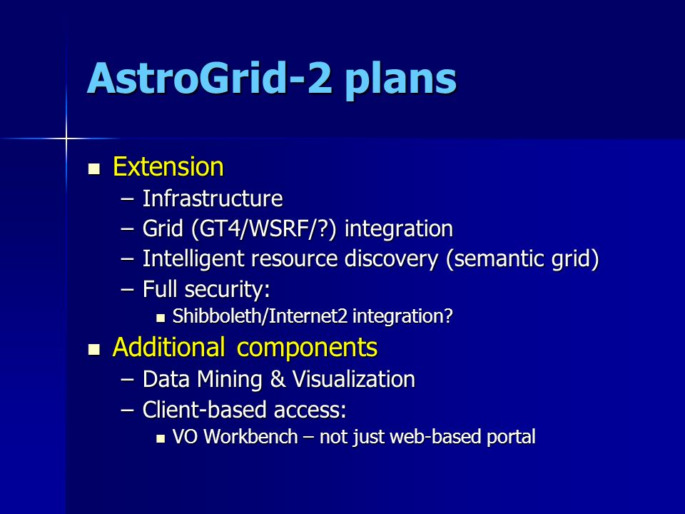 AstroGrid-2 plans Extension Extension –Infrastructure –Grid (GT4/WSRF/?) integration –Intelligent resource discovery (semantic grid) –Full security: S