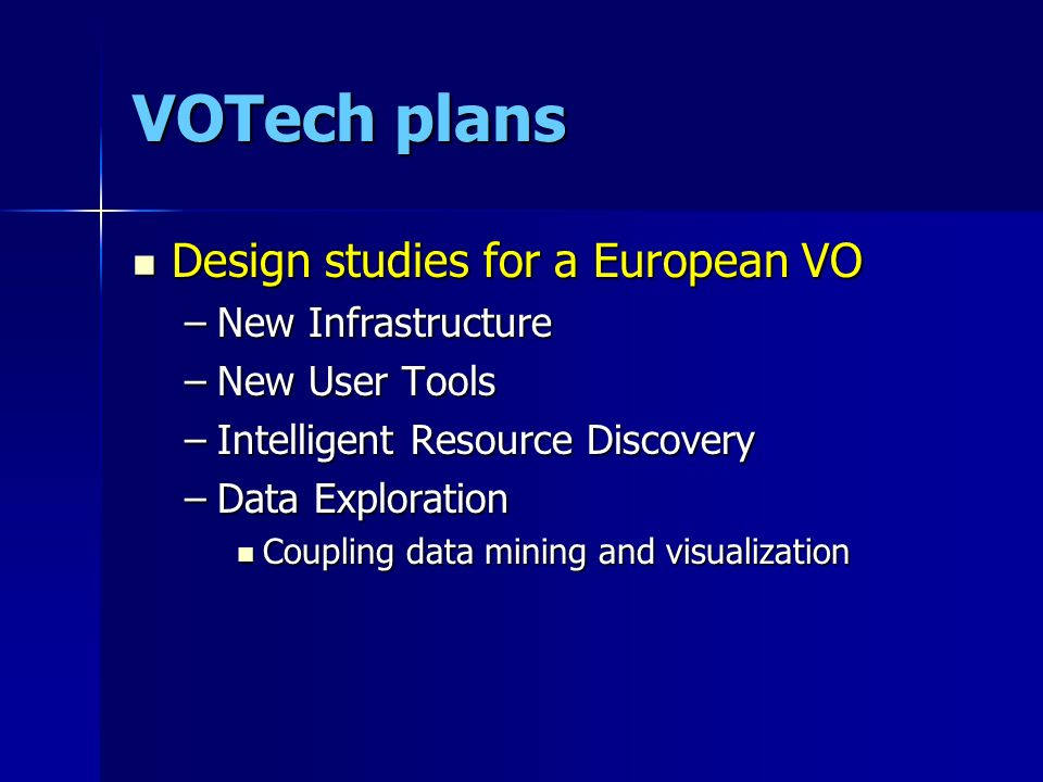 VOTech plans Design studies for a European VO Design studies for a European VO –New Infrastructure –New User Tools –Intelligent Resource Discovery –Da