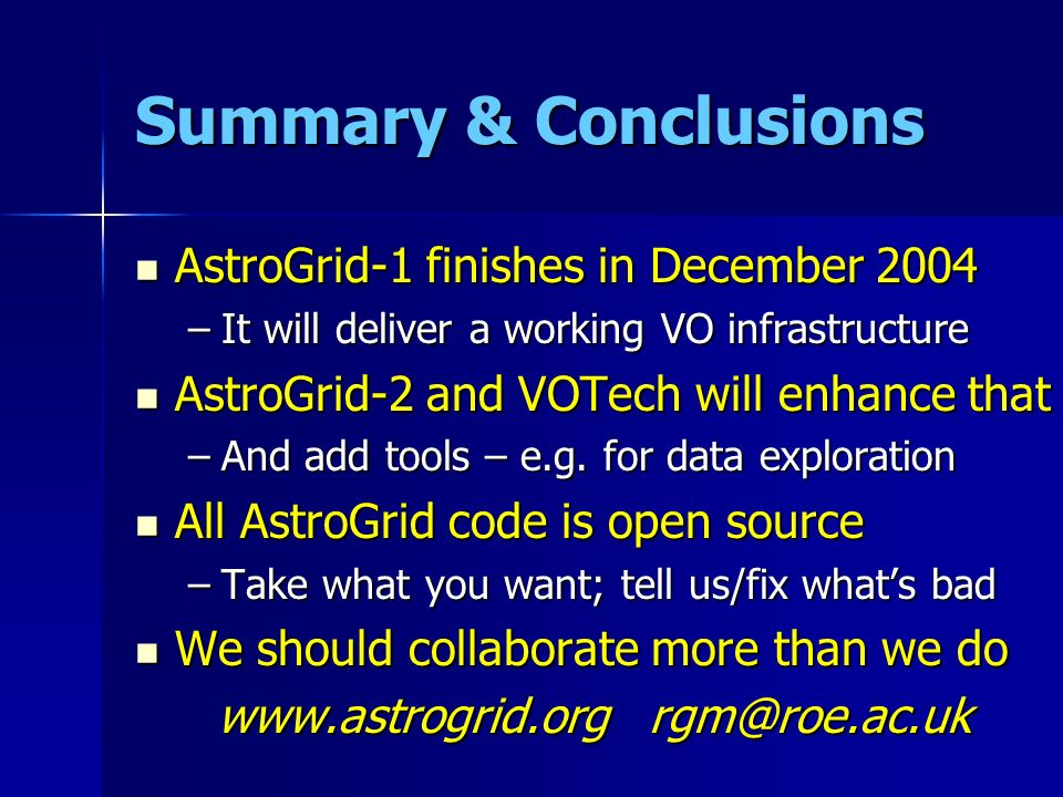 Summary & Conclusions AstroGrid-1 finishes in December 2004 AstroGrid-1 finishes in December 2004 –It will deliver a working VO infrastructure AstroGr