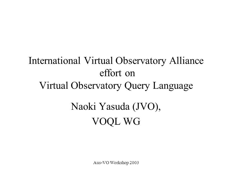 Aus-VO Workshop 2003 VOQL Working Group Chair : Masatoshi Ohishi (JVO) William O Mullane, Tamas Budavari, Vivek Haridas, Nolan Li, Tanu Malik, Alex Szalay (NVO, JHU) Martin Hill, Tony Linde, Bob Mann, Clive Page (AstroGrid) Jim Gray (Microsoft) Yoshihiko Mizumoto, Naoki Yasuda (JVO) have contributed.