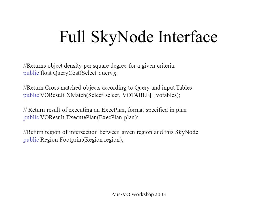 Aus-VO Workshop 2003 Full SkyNode Interface //Returns object density per square degree for a given criteria. public float QueryCost(Select query); //R