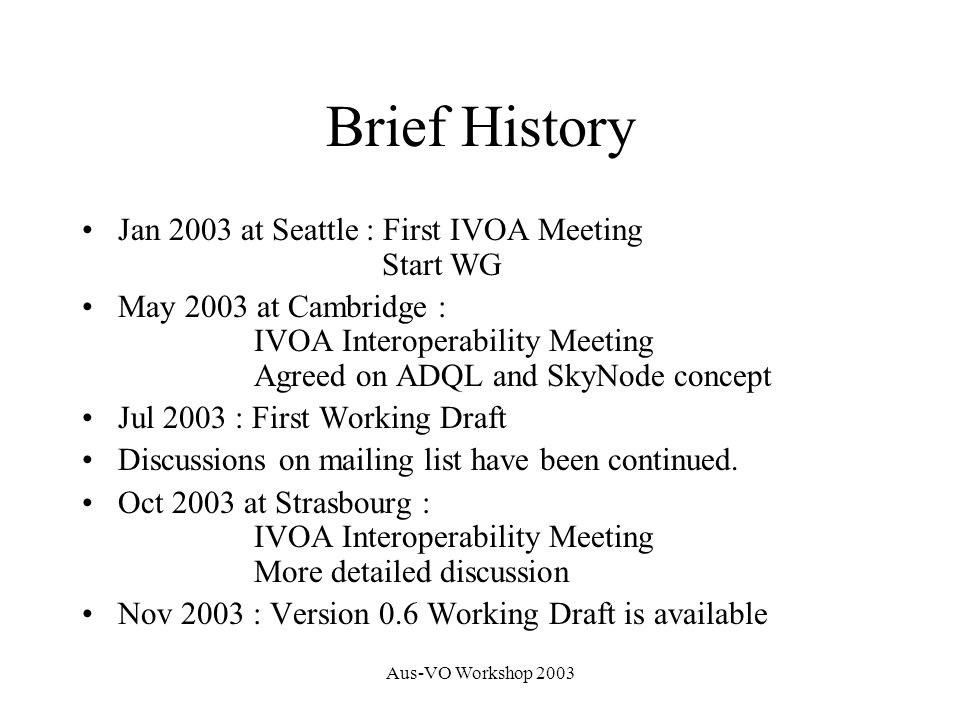 Aus-VO Workshop 2003 Brief History Jan 2003 at Seattle : First IVOA Meeting Start WG May 2003 at Cambridge : IVOA Interoperability Meeting Agreed on ADQL and SkyNode concept Jul 2003 : First Working Draft Discussions on mailing list have been continued.