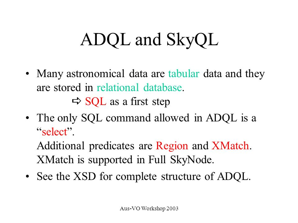 Aus-VO Workshop 2003 Select t.*, b.* From Tab t, Bob b Where t.g <> b.g and Region( Circle J2000 12.5 23.0 5. ) t b Tab t Bob b t g <> b g Ra Dec 12.5 23 5 SkyQL vs ADQL We need SkyQL as a human readable expression.