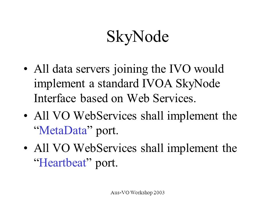 Aus-VO Workshop 2003 SkyNode All data servers joining the IVO would implement a standard IVOA SkyNode Interface based on Web Services.