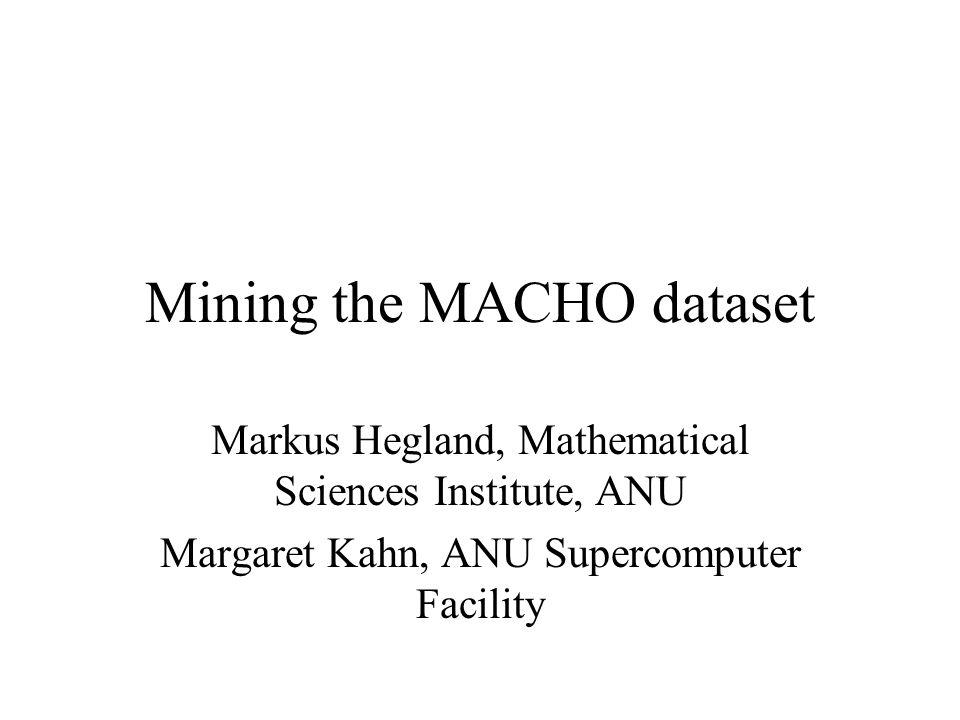 Mining the MACHO dataset Markus Hegland, Mathematical Sciences Institute, ANU Margaret Kahn, ANU Supercomputer Facility