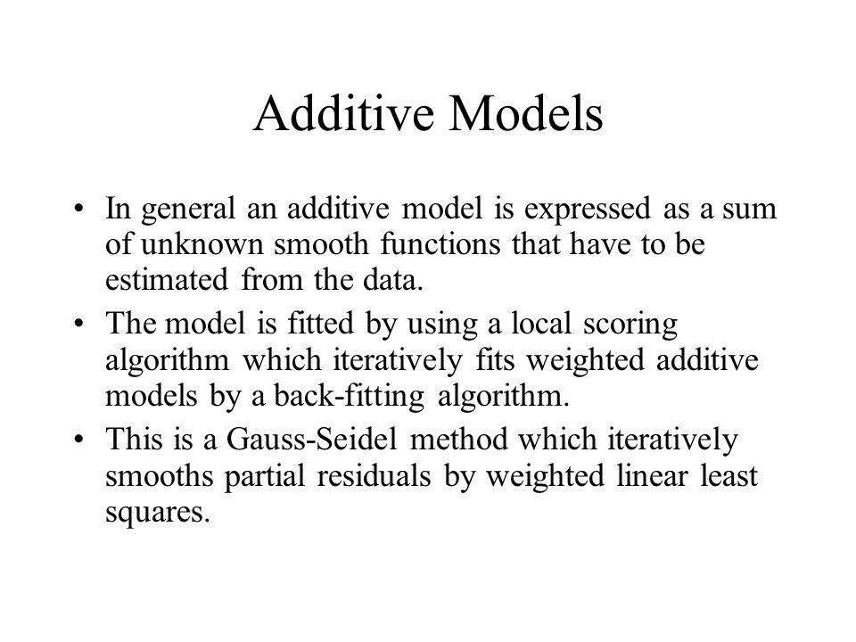 Additive Models In general an additive model is expressed as a sum of unknown smooth functions that have to be estimated from the data.