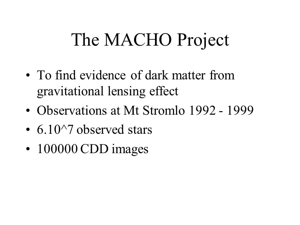 The MACHO Project To find evidence of dark matter from gravitational lensing effect Observations at Mt Stromlo 1992 - 1999 6.10^7 observed stars 100000 CDD images