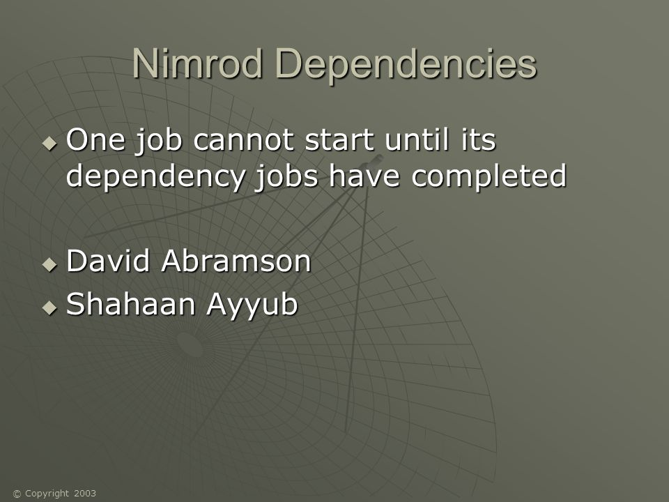 © Copyright 2003 Nimrod Dependencies One job cannot start until its dependency jobs have completed One job cannot start until its dependency jobs have completed David Abramson David Abramson Shahaan Ayyub Shahaan Ayyub