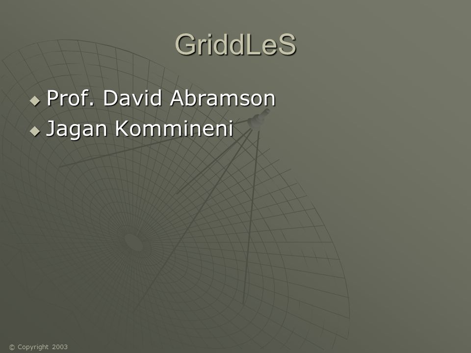 © Copyright 2003 GriddLeS Prof. David Abramson Prof. David Abramson Jagan Kommineni Jagan Kommineni