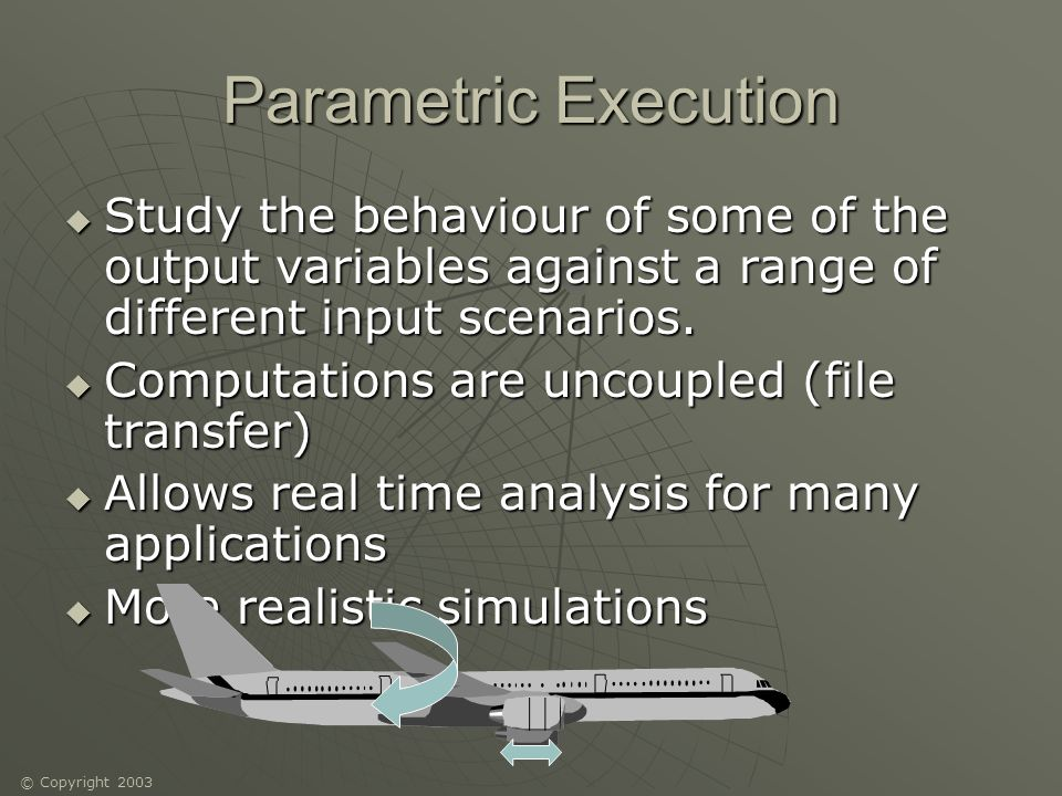 © Copyright 2003 Parametric Execution Study the behaviour of some of the output variables against a range of different input scenarios.