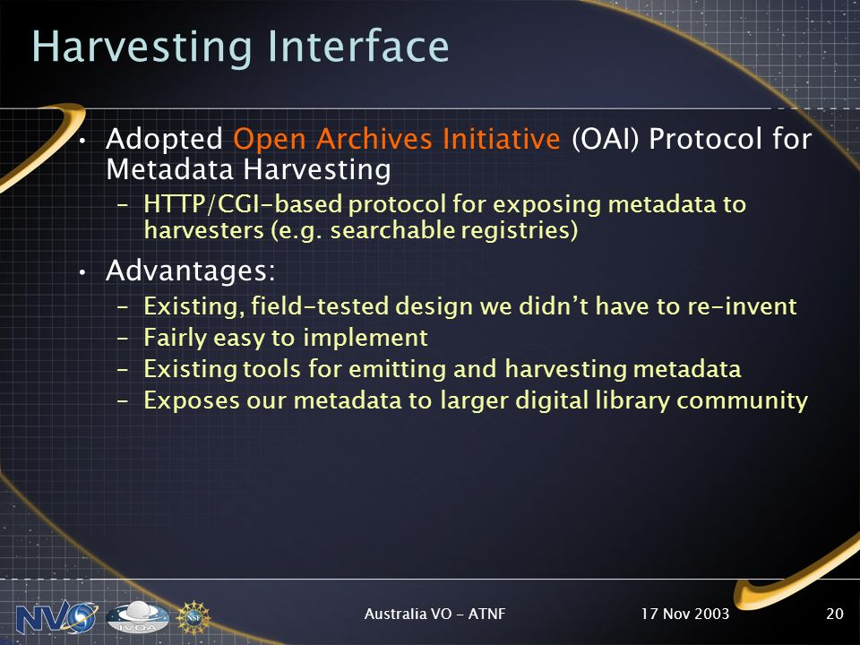 17 Nov 2003Australia VO - ATNF20 Harvesting Interface Adopted Open Archives Initiative (OAI) Protocol for Metadata Harvesting –HTTP/CGI-based protocol for exposing metadata to harvesters (e.g.
