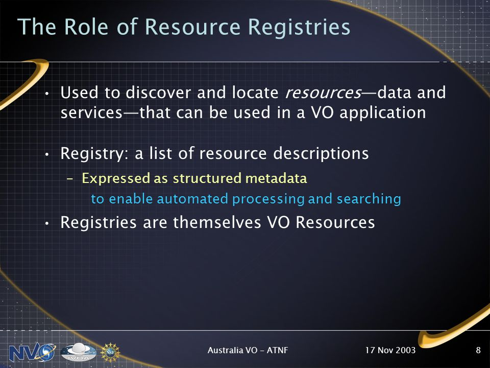 17 Nov 2003Australia VO - ATNF9 Registry Requirements Allow user to select resources that are likely to pertain to a scientific question Select resources based on characteristics… –Type of resource: catalogs, image archives, EPO, services –Coverage in space, time, and frequency –Where data comes from, who curates it Dynamic: resources will come and go Distributed: Should not depend on a single point of failure or single view of the VO.