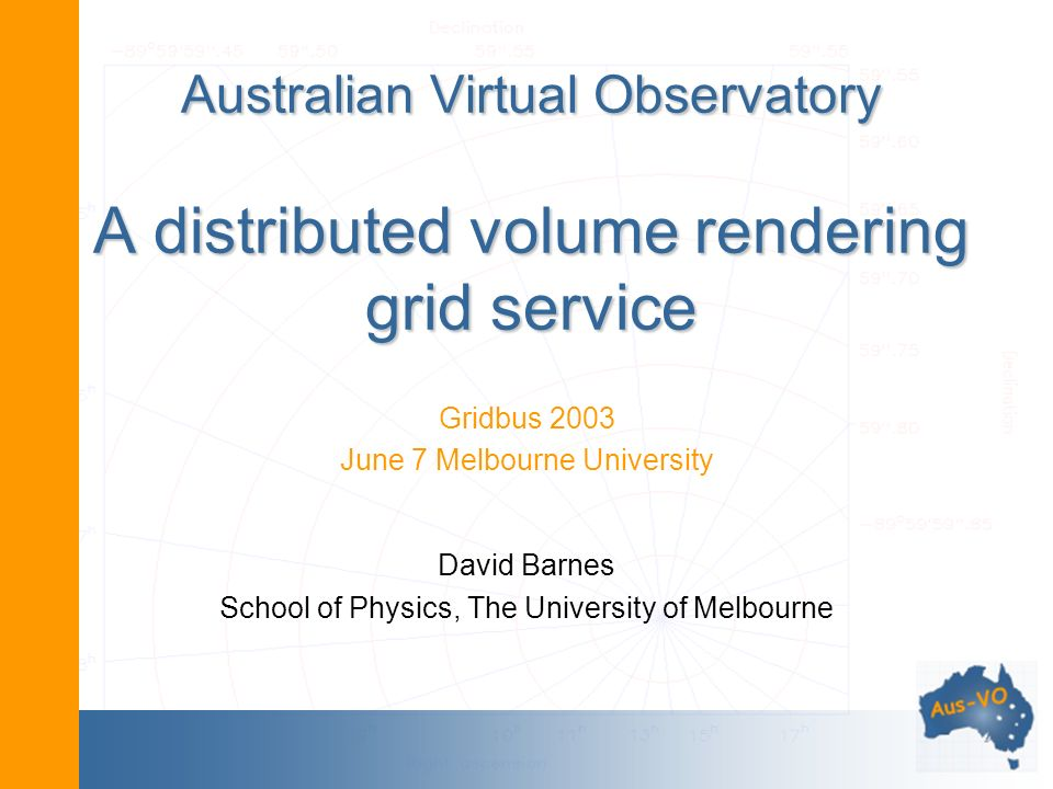 Australian Virtual Observatory A distributed volume rendering grid service Gridbus 2003 June 7 Melbourne University David Barnes School of Physics, The University of Melbourne