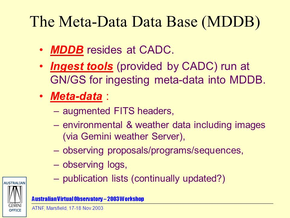 Australian Virtual Observatory – 2003 Workshop ATNF, Marsfield, 17-18 Nov 2003 The Meta-Data Data Base (MDDB) MDDB resides at CADC. Ingest tools (prov