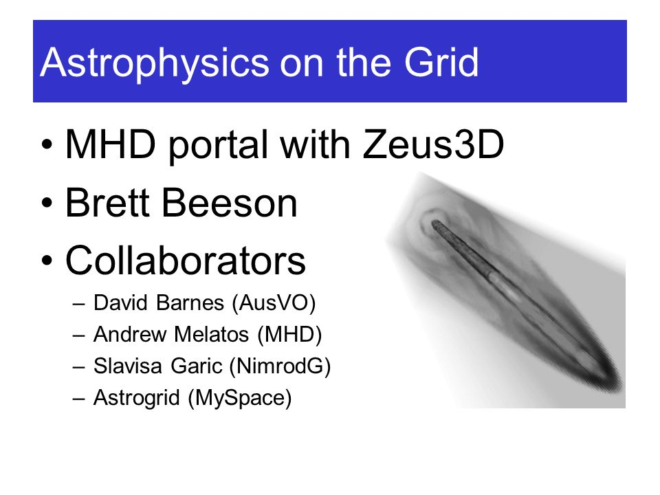 Astrophysics on the Grid MHD portal with Zeus3D Brett Beeson Collaborators –David Barnes (AusVO) –Andrew Melatos (MHD) –Slavisa Garic (NimrodG) –Astro