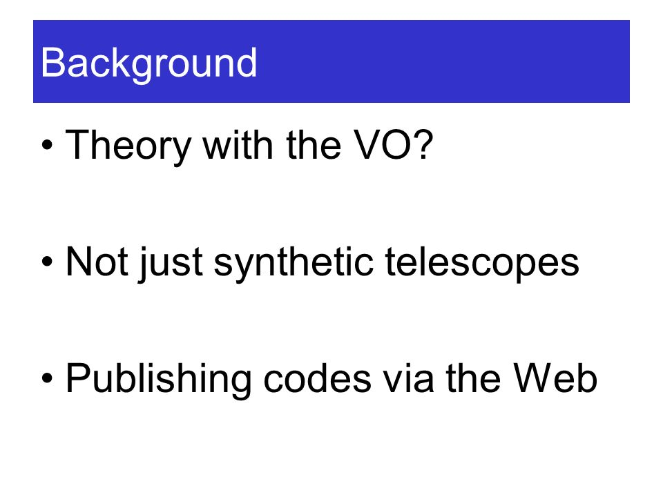 Background Theory with the VO? Not just synthetic telescopes Publishing codes via the Web