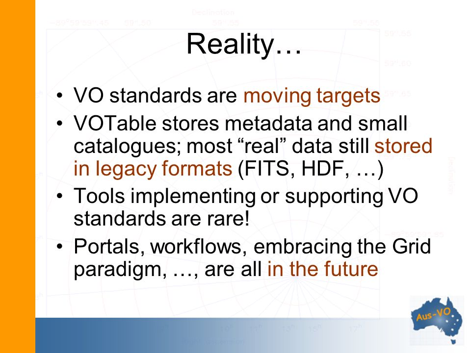 Reality… VO standards are moving targets VOTable stores metadata and small catalogues; most real data still stored in legacy formats (FITS, HDF, …) Tools implementing or supporting VO standards are rare.