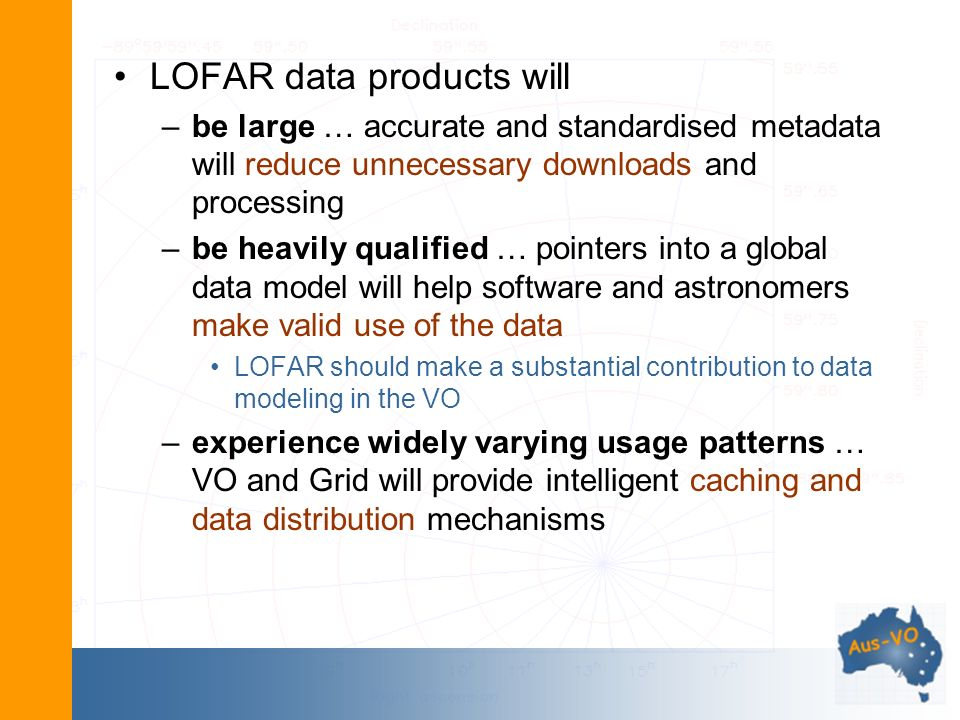LOFAR data products will –be large … accurate and standardised metadata will reduce unnecessary downloads and processing –be heavily qualified … pointers into a global data model will help software and astronomers make valid use of the data LOFAR should make a substantial contribution to data modeling in the VO –experience widely varying usage patterns … VO and Grid will provide intelligent caching and data distribution mechanisms