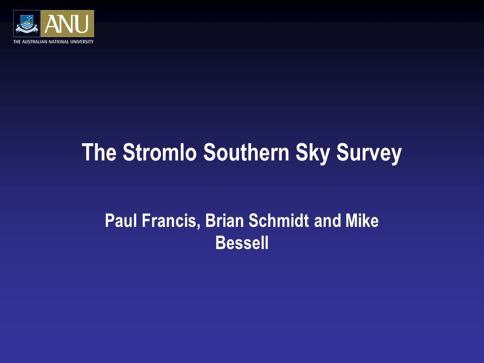 The Stromlo Southern Sky Survey Paul Francis, Brian Schmidt and Mike Bessell